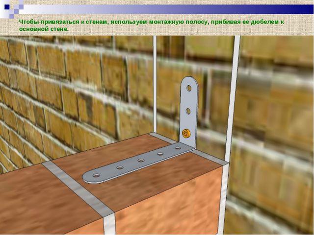 Чтобы привязаться к стенам, используем монтажную полосу, прибивая ее дюбелем...