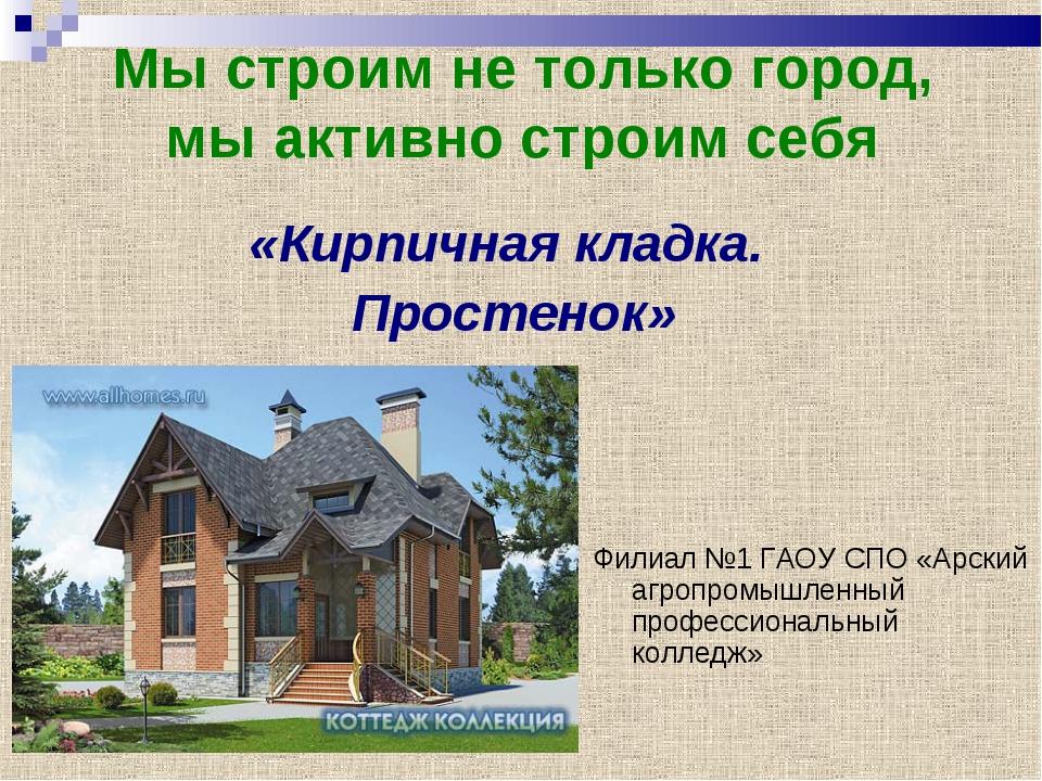 Мы строим не только город, мы активно строим себя Филиал №1 ГАОУ СПО «Арский...