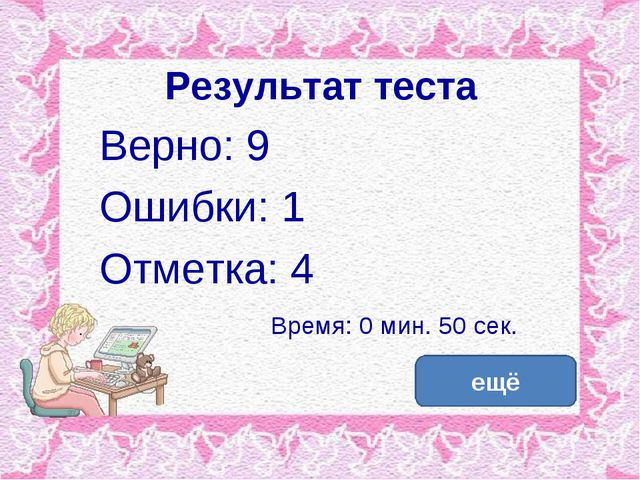 Результат теста Верно: 9 Ошибки: 1 Отметка: 4 Время: 0 мин. 50 сек. ещё испра...