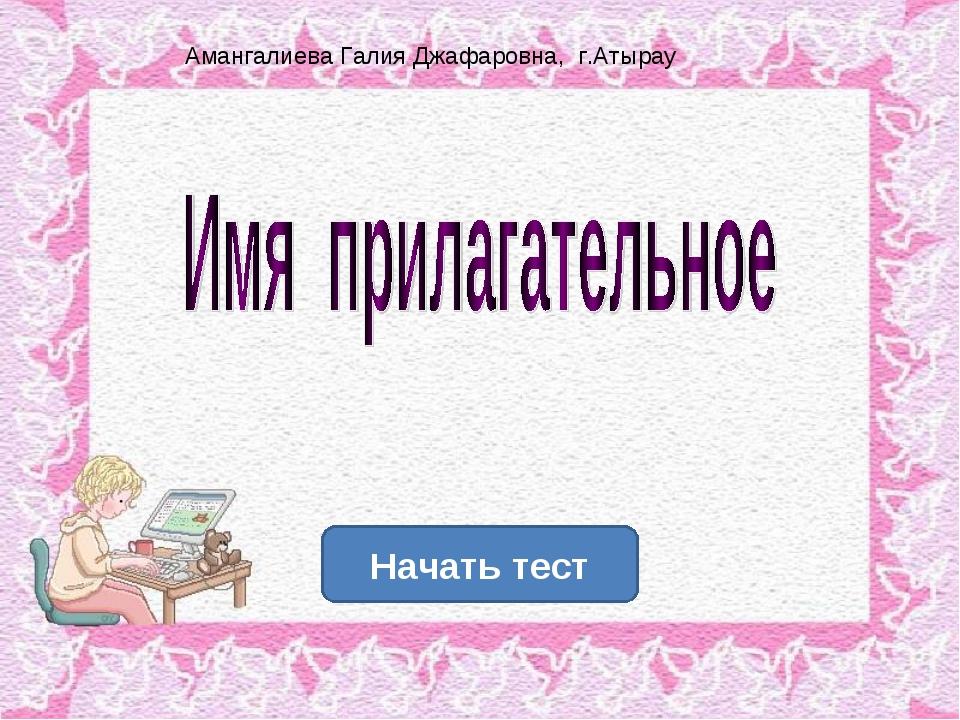 Начать тест Амангалиева Галия Джафаровна, г.Атырау