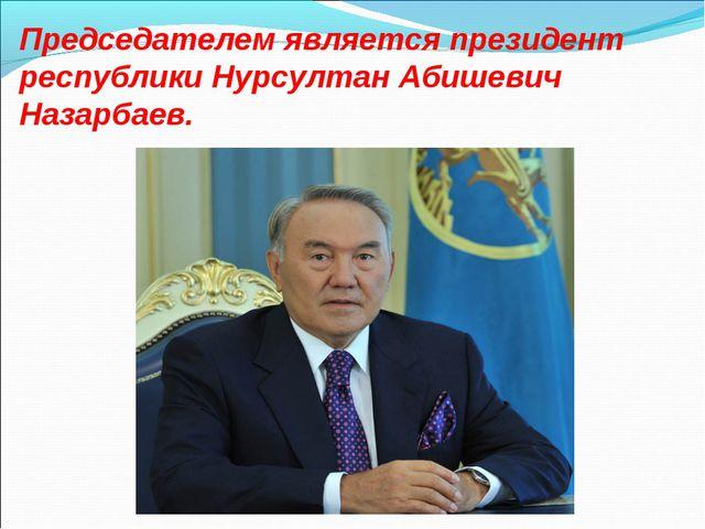 Председателем является президент республики Нурсултан Абишевич Назарбаев.