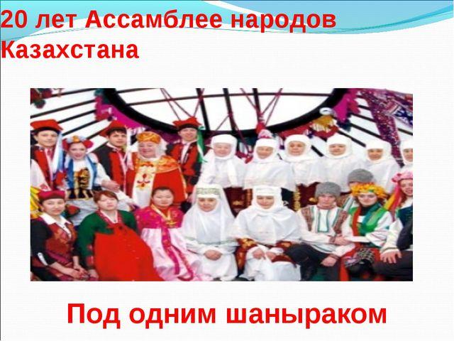 20 лет Ассамблее народов Казахстана Под одним шаныраком