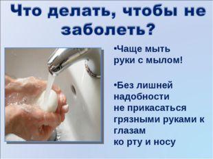 Чаще мыть руки с мылом! Без лишней надобности не прикасаться грязными руками