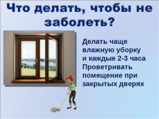 Делать чаще влажную уборку и каждые 2-3 часа Проветривать помещение при закры
