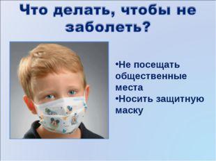 Не посещать общественные места Носить защитную маску