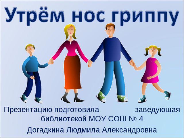 Презентацию подготовила заведующая библиотекой МОУ СОШ № 4 Догадкина Людмила...
