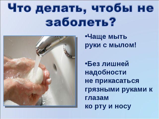 Чаще мыть руки с мылом! Без лишней надобности не прикасаться грязными руками...