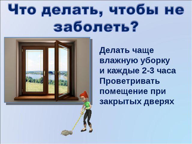 Делать чаще влажную уборку и каждые 2-3 часа Проветривать помещение при закры...