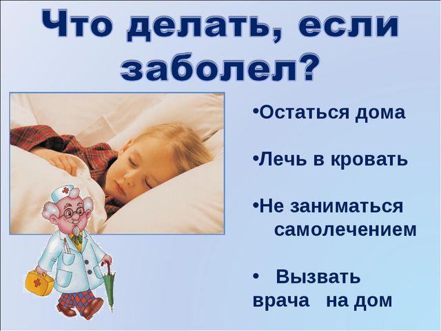 Остаться дома Лечь в кровать Не заниматься самолечением Вызвать врача на дом