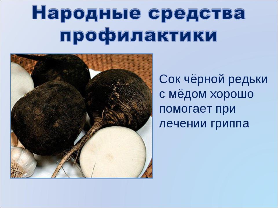 Сок чёрной редьки с мёдом хорошо помогает при лечении гриппа