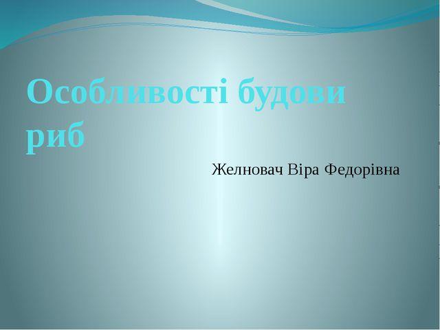 Особливості будови риб Желновач Віра Федорівна