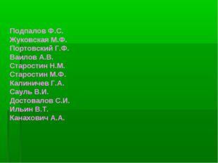 Подпалов Ф.С. Жуковская М.Ф. Портовский Г.Ф. Ваилов А.В. Старостин Н.М. Старо