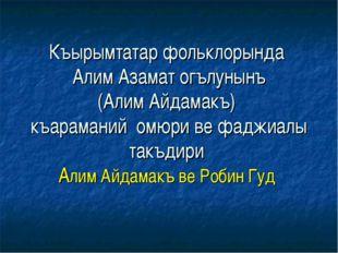 Къырымтатар фольклорында Алим Азамат огълунынъ (Алим Айдамакъ) къараманий омю