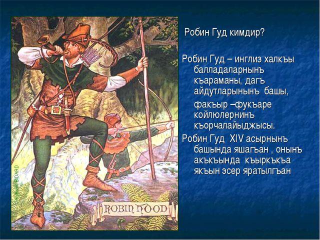 Робин Гуд кимдир? Робин Гуд – инглиз халкъы балладаларнынъ къараманы, дагъ а...