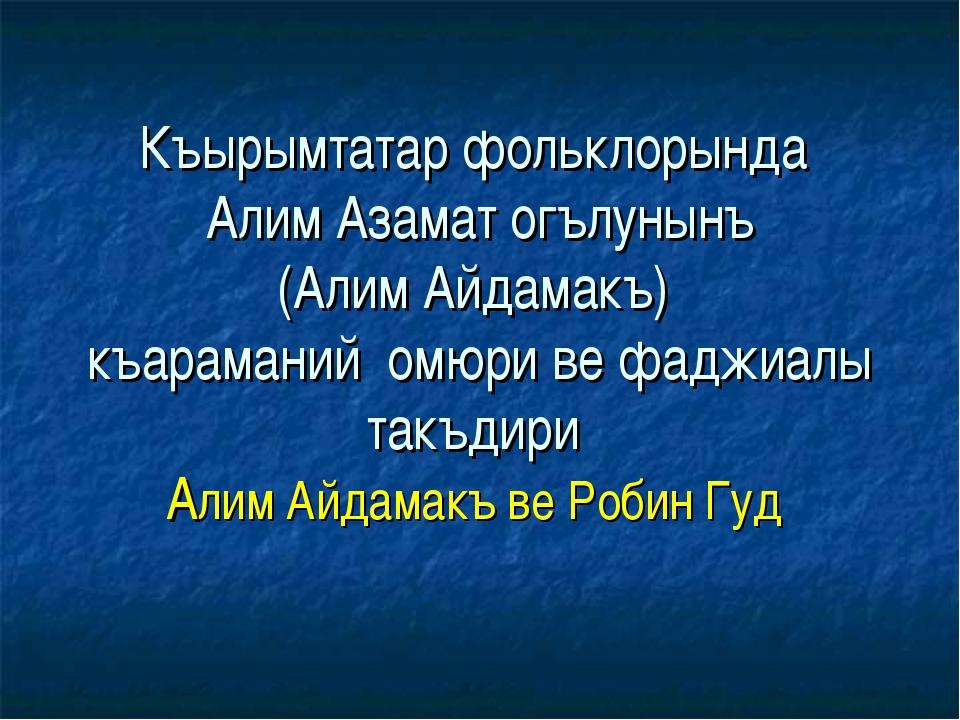 Къырымтатар фольклорында Алим Азамат огълунынъ (Алим Айдамакъ) къараманий омю...
