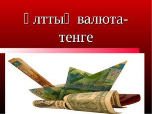 Ұлттық валюта- тенге