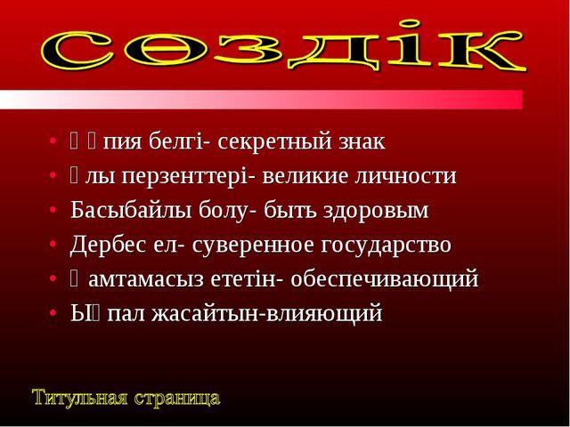 Құпия белгі- секретный знак Ұлы перзенттері- великие личности Басыбайлы болу-...