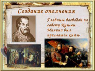 Создание ополчения Главным воеводой по совету Кузьмы Минина был приглашен кня