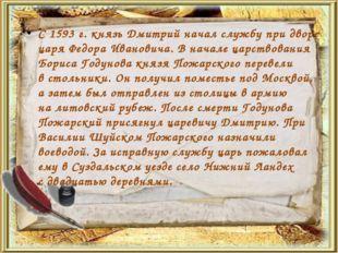 С1593г.князь Дмитрий начал службу при дворе царя Федора Ивановича. Вначал