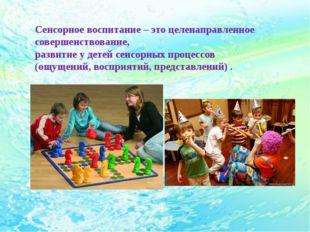 Сенсорное воспитание – это целенаправленное совершенствование, развитие у дет