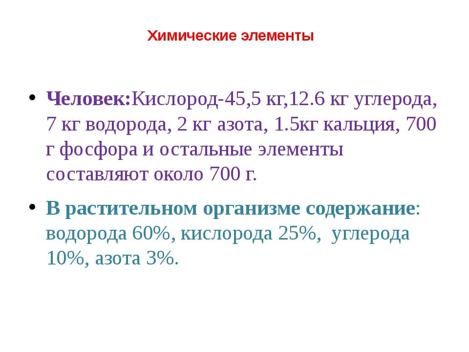 Химические элементы Человек:Кислород-45,5 кг,12.6 кг углерода, 7 кг водорода,...