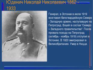 Юденич Николай Николаевич 1862 - 1933 Генерал, в Эстонии в июле 1919 возглави