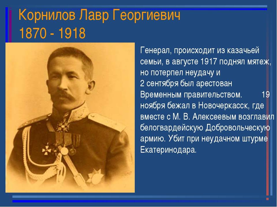 Корнилов Лавр Георгиевич 1870 - 1918 Генерал, происходит из казачьей семьи, в...