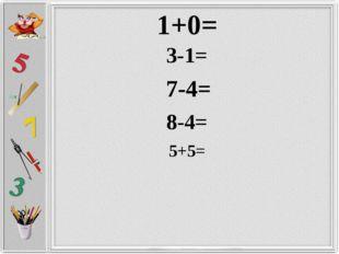 1+0= 3-1= 8-4= 7-4= 5+5=