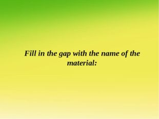 Fill in the gap with the name of the material: