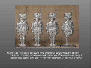 Жили когда-то на свете двадцать пять оловянных солдатиков, все братья, потому