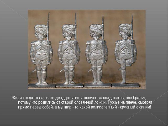 Жили когда-то на свете двадцать пять оловянных солдатиков, все братья, потому...