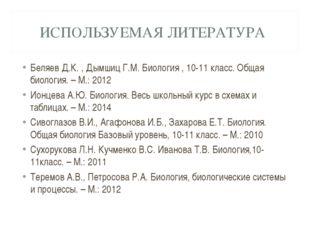 ИСПОЛЬЗУЕМАЯ ЛИТЕРАТУРА Беляев Д.К. , Дымшиц Г.М. Биология , 10-11 класс. Общ