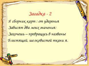 Загадка - 2 Я сборник карт : от ударенья Зависят два моих значенья: Захочешь