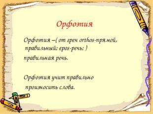 Орфоэпия Орфоэпия –( от греч orthos-прямой, правильный; epos-речь; ) правиль