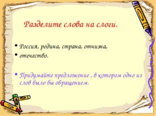 Разделите слова на слоги. Россия, родина, страна, отчизна, отечество. Придума