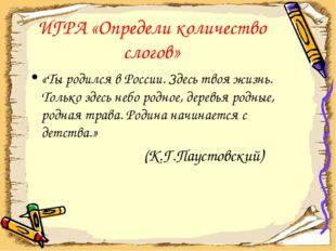 ИГРА «Определи количество слогов» «Ты родился в России. Здесь твоя жизнь. Тол