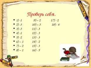 Проверь себя. 1) -1 9) – 2 17) - 2 2) -3 10) – 3 18) - 4 3) -3 11) - 3 4) -1