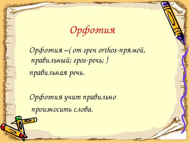 Орфоэпия Орфоэпия –( от греч orthos-прямой, правильный; epos-речь; ) правиль...