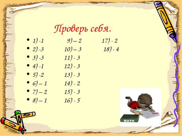 Проверь себя. 1) -1 9) – 2 17) - 2 2) -3 10) – 3 18) - 4 3) -3 11) - 3 4) -1...