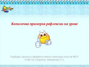 Копилочка примеров рефлексии на уроке  Подборку сделала и оформила учитель н