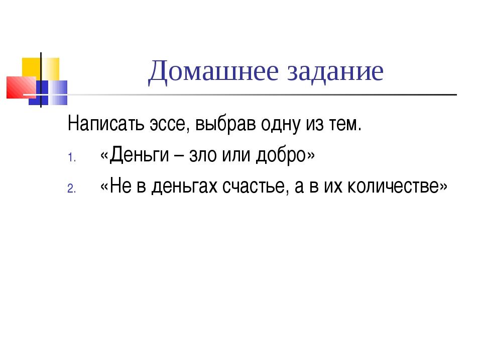 Домашнее задание Написать эссе, выбрав одну из тем. «Деньги – зло или добро»...