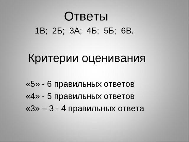 Ответы 1В; 2Б; 3А; 4Б; 5Б; 6В. Критерии оценивания «5» - 6 правильных ответо...