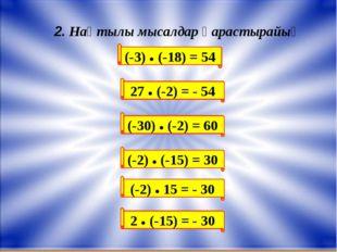 (-3) ● (-18) = 54 2. Нақтылы мысалдар қарастырайық 27 ● (-2) = - 54 (-30) ● (