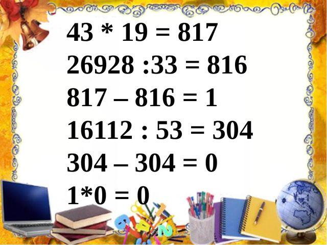 43 * 19 = 817 26928 :33 = 816 817 – 816 = 1 16112 : 53 = 304 304 – 304 = 0 1...