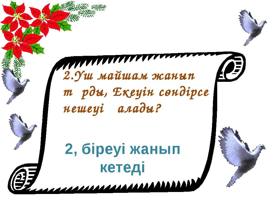 2.Үш майшам жанып тұрды, Екеуін сөндірсе нешеуі қалады? 2, біреуі жанып кетеді