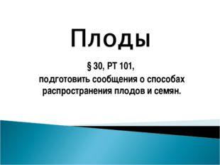 § 30, РТ 101, подготовить сообщения о способах распространения плодов и семян.