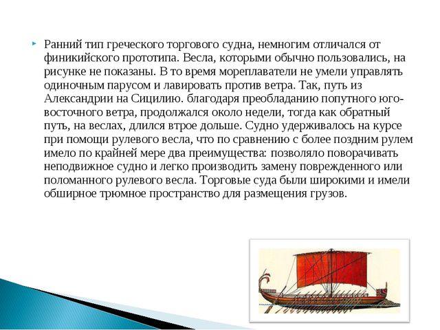 Ранний тип греческого торгового судна, немногим отличался от финикийского пр...