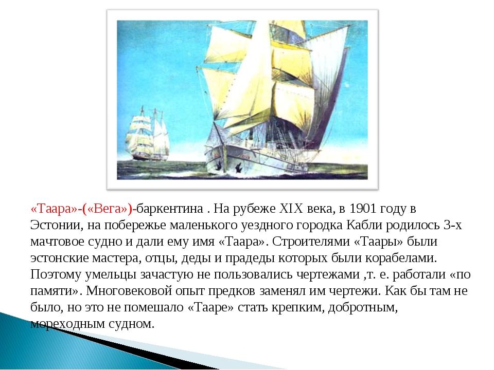 «Таара»-(«Вега»)-баркентина . На рубеже ХIХ века, в 1901 году в Эстонии, на п...