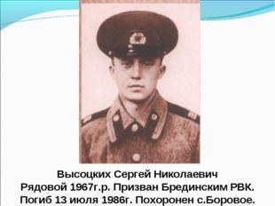 Высоцких Сергей Николаевич Рядовой 1967г.р. Призван Брединским РВК. Погиб 13