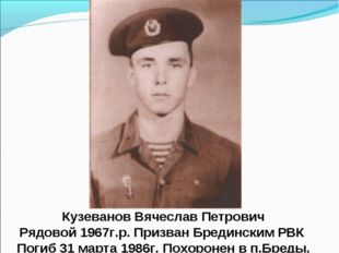 Кузеванов Вячеслав Петрович Рядовой 1967г.р. Призван Брединским РВК Погиб 31